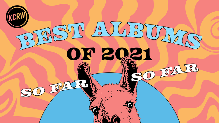 KCRW's favorite albums of 2021 so far, hand-picked by DJs and music staff.