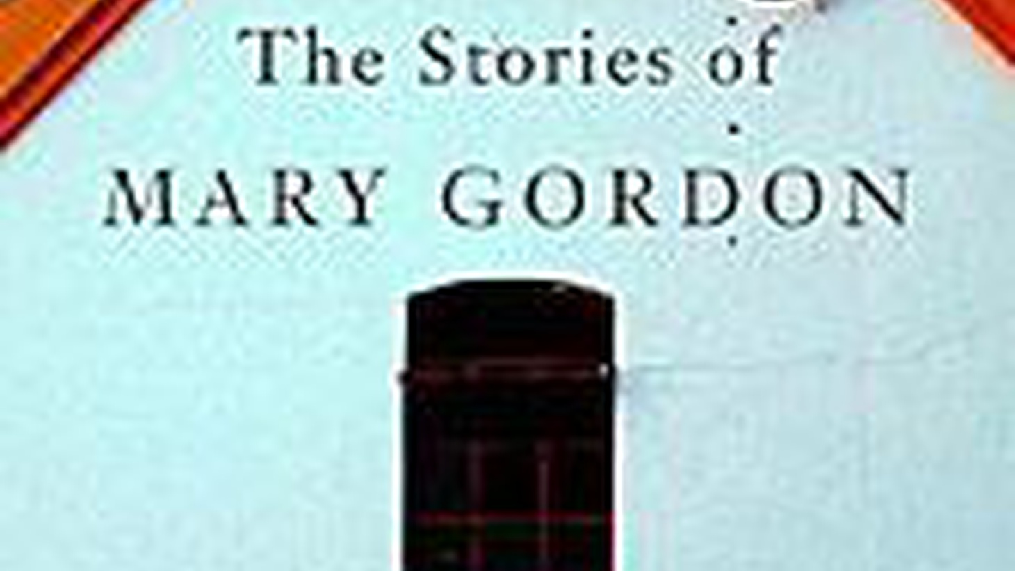 The Stories of Mary Gordon (Pantheon)  Mary Gordon makes distinctions. She writes only about characters who interest her, people she would be willing to meet and spend time with.