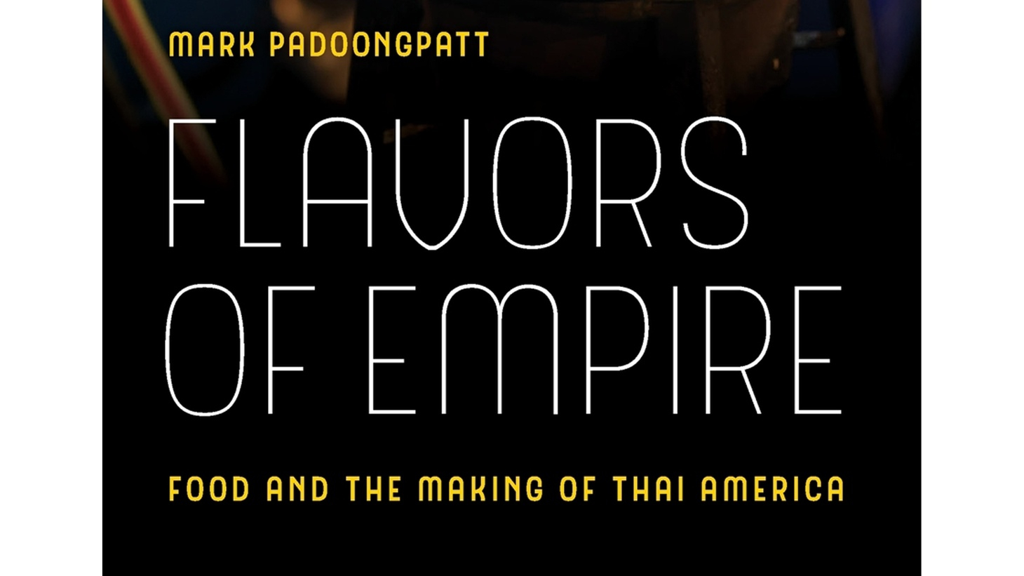 """The front cover of """"Flavors of Empire: Food and the Making of Thai America (American Crossroads)"""" by Mark Padoongpatt."""