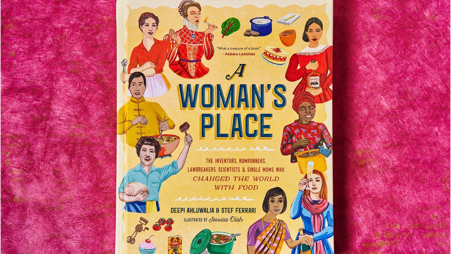 """A Woman's Place: The Inventors, Rumrunners, Lawbreakers, Scientists, and Single Moms Who Changed the World with Food."" by Deepi Ahluwalia and Stef Ferrari."
