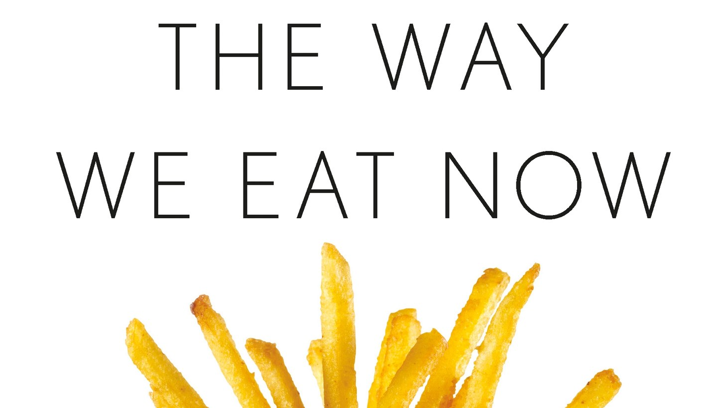"""The front cover of """"The Way We Eat Now: How the Food Revolution Has Transformed Our Lives, Our Bodies, and Our World"""" by Bee Wilson."""