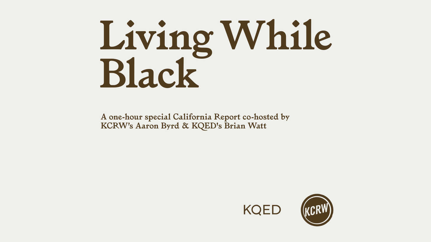 "Cities across California – and around the country – witnessed protests and unrest this weekend, following the recent death of George Floyd at the hands of police officers in Minneapolis. Join KCRW and KQED, San Francisco for a statewide conversation as we discuss how this moment is impacting black Californians – and where we go from here. ""Living While Black,"" a one-hour special co-hosted by KCRW's Aaron Byrd and KQED's Brian Watt."
