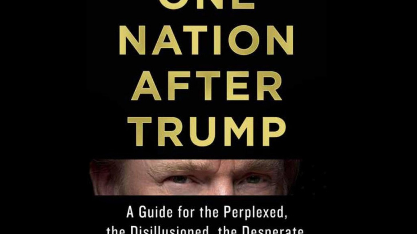 "Just nine months into his presidency, Donald Trump has only begun to form a government. But we already have a new book.  One Nation after Trump  is subtitled ""A Guide for the Perplexed, the Desperate and the Not-Yet Deported."" Is it preliminary, even presumptuous to start planning for the country after the 45th president?"